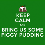 Keep Calm and Bring Us Some Figgy Pudding
