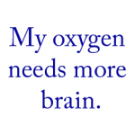 My oxygen needs more brain